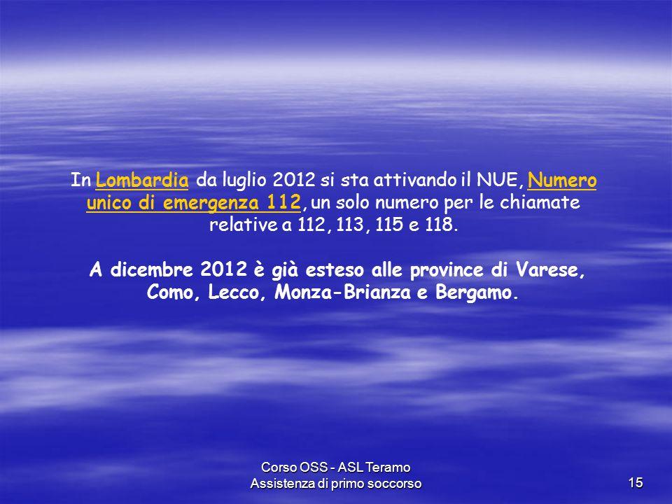 Corso OSS - ASL Teramo Assistenza di primo soccorso15 In Lombardia da luglio 2012 si sta attivando il NUE, Numero unico di emergenza 112, un solo nume