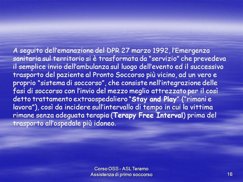 Corso OSS - ASL Teramo Assistenza di primo soccorso16 A seguito dellemanazione del DPR 27 marzo 1992, lEmergenza sanitaria sul territorio si è trasfor