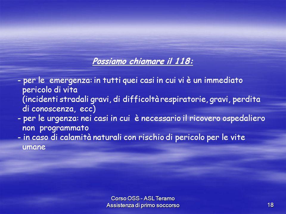 Corso OSS - ASL Teramo Assistenza di primo soccorso18 Possiamo chiamare il 118: - per le emergenza: in tutti quei casi in cui vi è un immediato perico