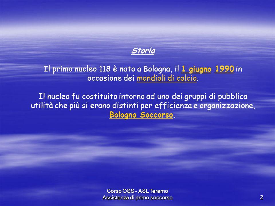 Corso OSS - ASL Teramo Assistenza di primo soccorso2 Storia Il primo nucleo 118 è nato a Bologna, il 1 giugno 1990 in occasione dei mondiali di calcio