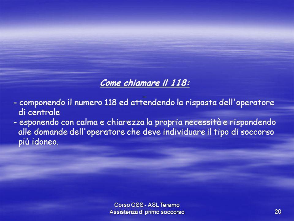 Corso OSS - ASL Teramo Assistenza di primo soccorso20 Come chiamare il 118: - componendo il numero 118 ed attendendo la risposta dell'operatore di cen