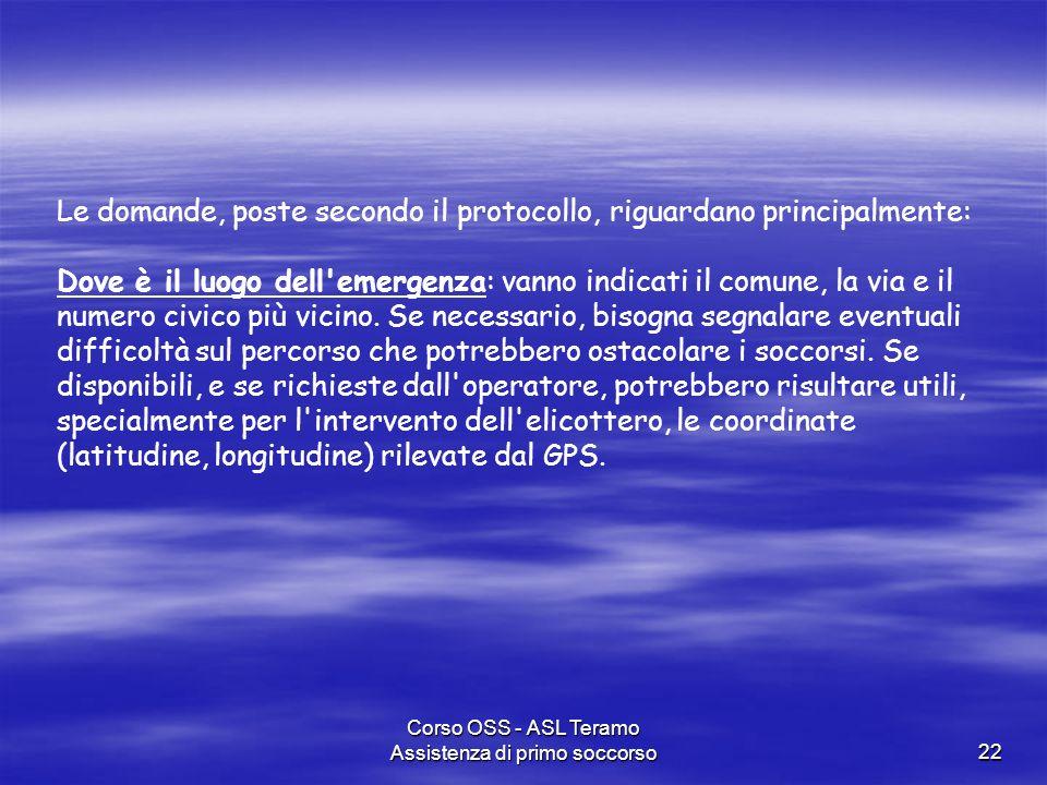 Corso OSS - ASL Teramo Assistenza di primo soccorso22 Le domande, poste secondo il protocollo, riguardano principalmente: Dove è il luogo dell'emergen