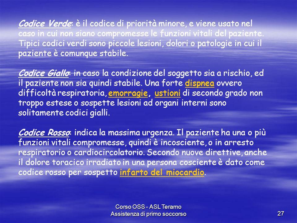 Corso OSS - ASL Teramo Assistenza di primo soccorso27 Codice Verde: è il codice di priorità minore, e viene usato nel caso in cui non siano compromess
