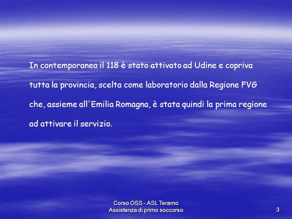 Corso OSS - ASL Teramo Assistenza di primo soccorso3 In contemporanea il 118 è stato attivato ad Udine e copriva tutta la provincia, scelta come labor