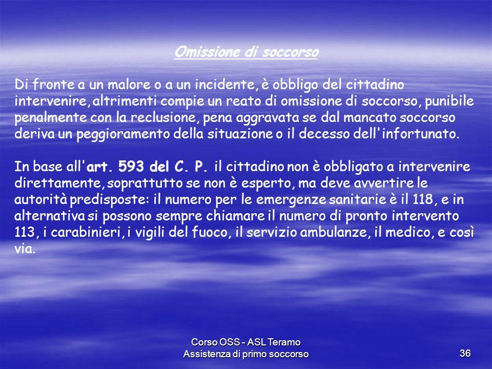 Corso OSS - ASL Teramo Assistenza di primo soccorso36 Omissione di soccorso Di fronte a un malore o a un incidente, è obbligo del cittadino intervenir