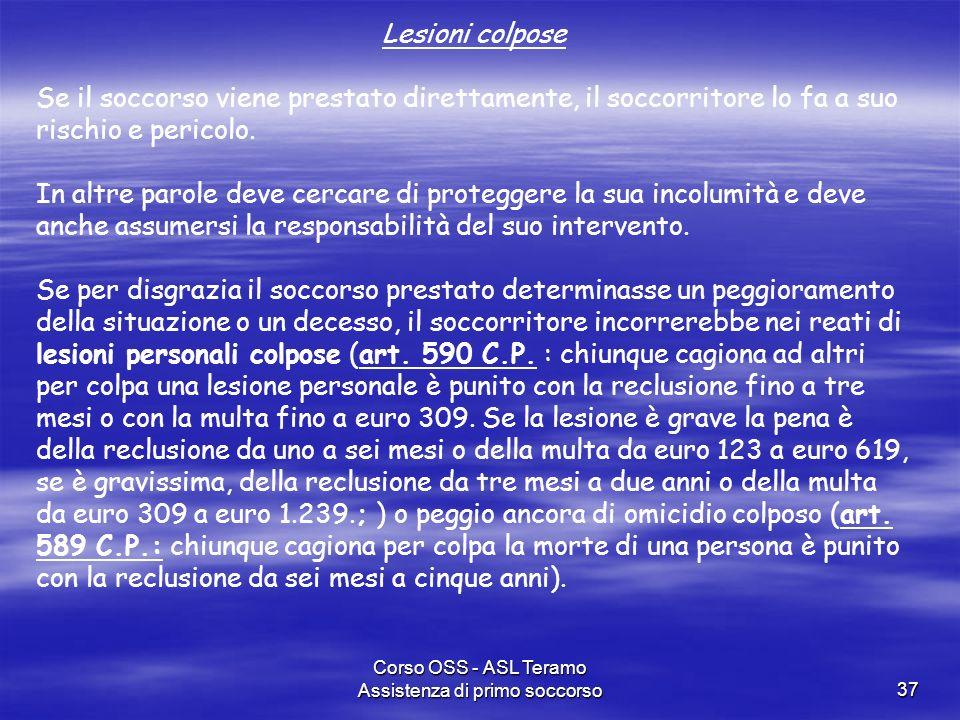 Corso OSS - ASL Teramo Assistenza di primo soccorso37 Lesioni colpose Se il soccorso viene prestato direttamente, il soccorritore lo fa a suo rischio