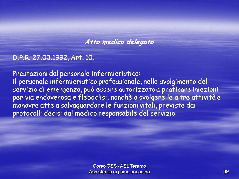 Corso OSS - ASL Teramo Assistenza di primo soccorso39 Atto medico delegato D.P.R. 27.03.1992, Art. 10. Prestazioni dal personale infermieristico: il p