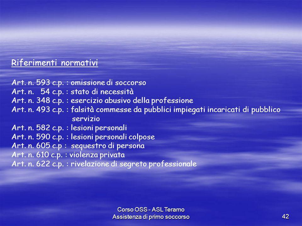 Corso OSS - ASL Teramo Assistenza di primo soccorso42 Riferimenti normativi Art. n. 593 c.p. : omissione di soccorso Art. n. 54 c.p. : stato di necess
