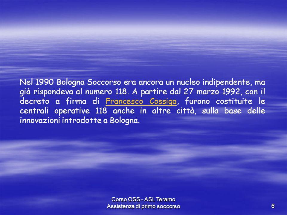 Corso OSS - ASL Teramo Assistenza di primo soccorso6 Nel 1990 Bologna Soccorso era ancora un nucleo indipendente, ma già rispondeva al numero 118. A p