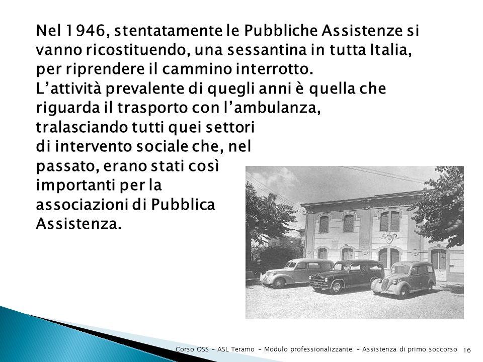 Nel 1946, stentatamente le Pubbliche Assistenze si vanno ricostituendo, una sessantina in tutta Italia, per riprendere il cammino interrotto. Lattivit