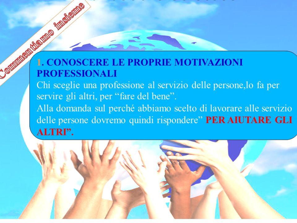 1. CONOSCERE LE PROPRIE MOTIVAZIONI PROFESSIONALI Chi sceglie una professione al servizio delle persone,lo fa per servire gli altri, per fare del bene