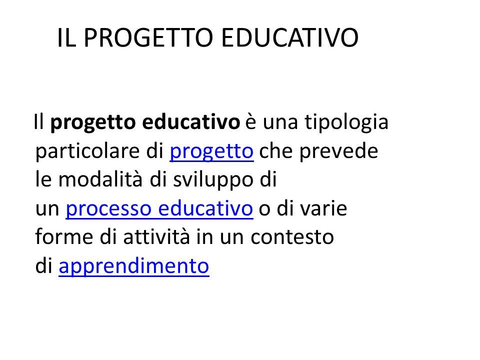 IL PROGETTO EDUCATIVO Il progetto educativo è una tipologia particolare di progetto che prevede le modalità di sviluppo di un processo educativo o di