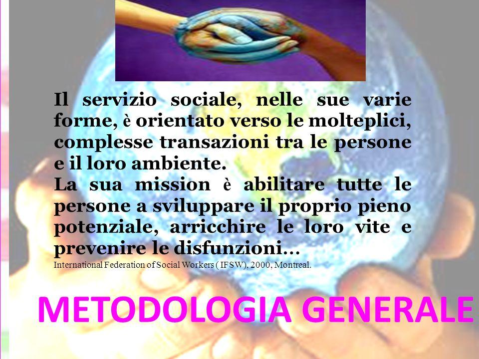 METODOLOGIA GENERALE Il servizio sociale, nelle sue varie forme, è orientato verso le molteplici, complesse transazioni tra le persone e il loro ambie
