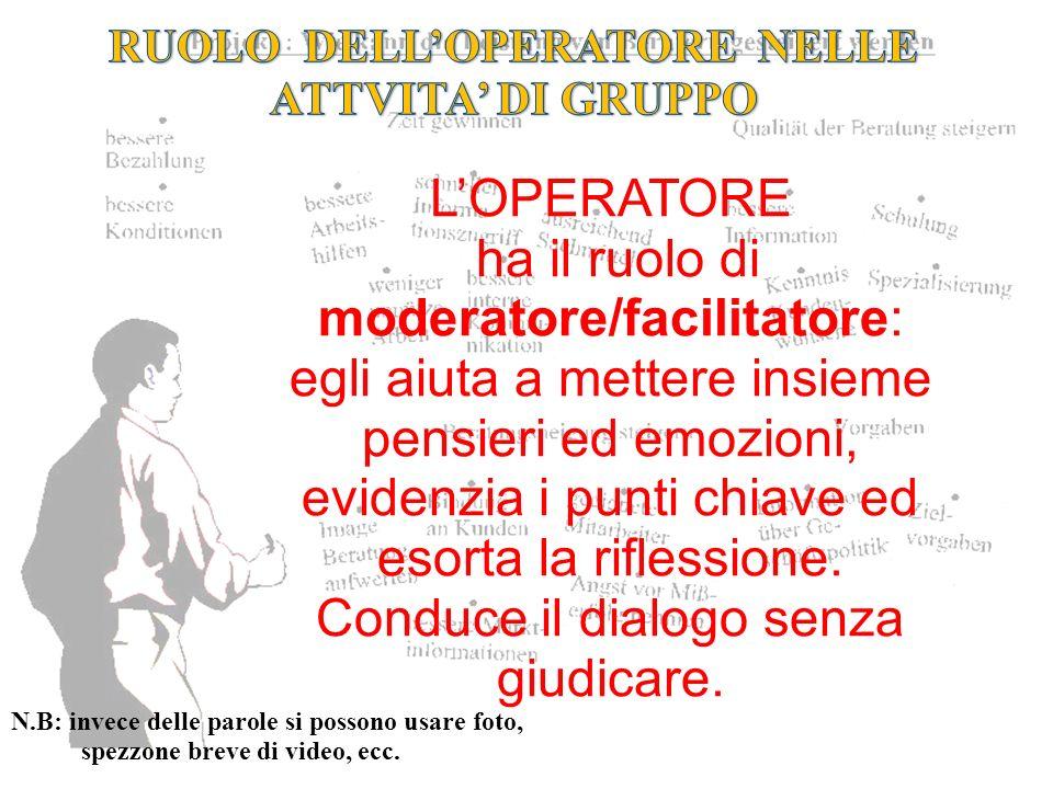 LOPERATORE ha il ruolo di moderatore/facilitatore: egli aiuta a mettere insieme pensieri ed emozioni, evidenzia i punti chiave ed esorta la riflession