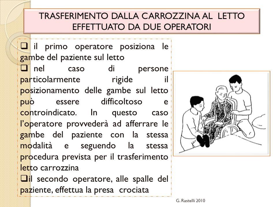 G. Rastelli 2010 TRASFERIMENTO DALLA CARROZZINA AL LETTO EFFETTUATO DA DUE OPERATORI il primo operatore posiziona le gambe del paziente sul letto nel