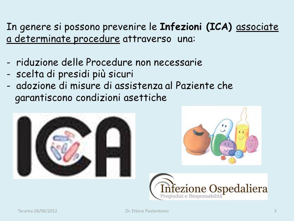 In genere si possono prevenire le Infezioni (ICA) associate a determinate procedure attraverso una: - riduzione delle Procedure non necessarie - scelta di presidi più sicuri - adozione di misure di assistenza al Paziente che garantiscono condizioni asettiche Teramo 26/06/20123Dr.