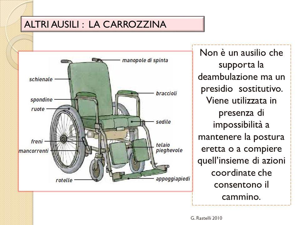 G. Rastelli 2010 ALTRI AUSILI : LA CARROZZINA Non è un ausilio che supporta la deambulazione ma un presidio sostitutivo. Viene utilizzata in presenza