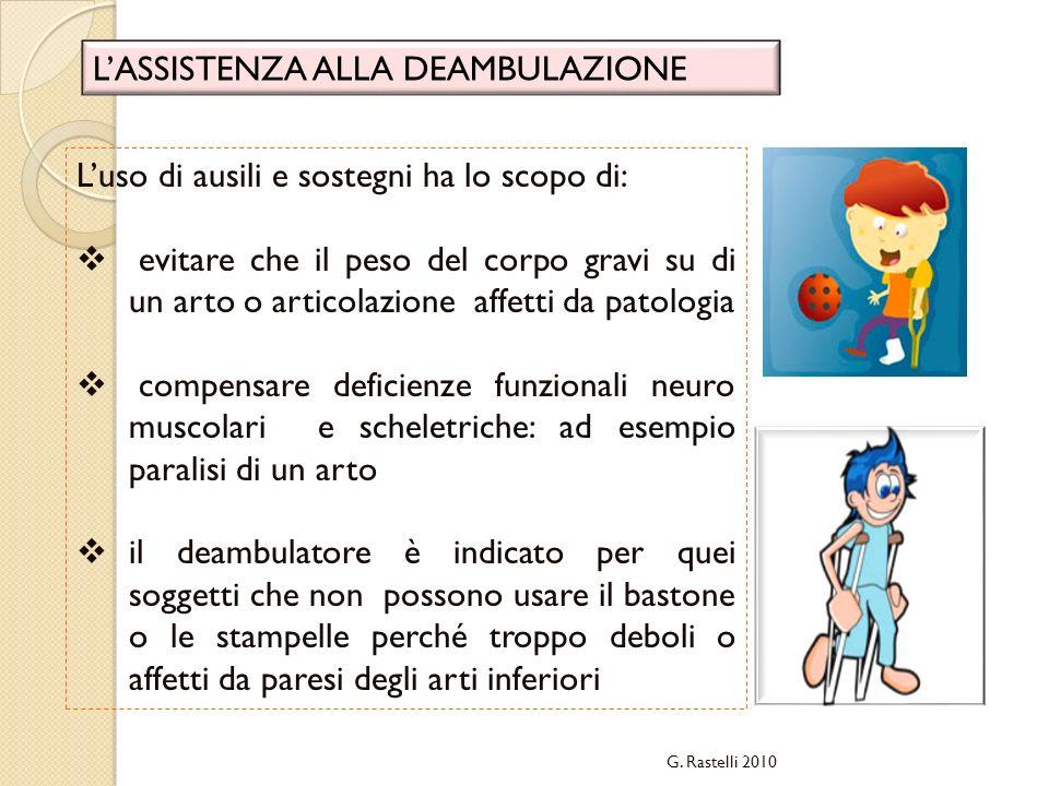 G. Rastelli 2010 LASSISTENZA ALLA DEAMBULAZIONE Luso di ausili e sostegni ha lo scopo di: evitare che il peso del corpo gravi su di un arto o articola