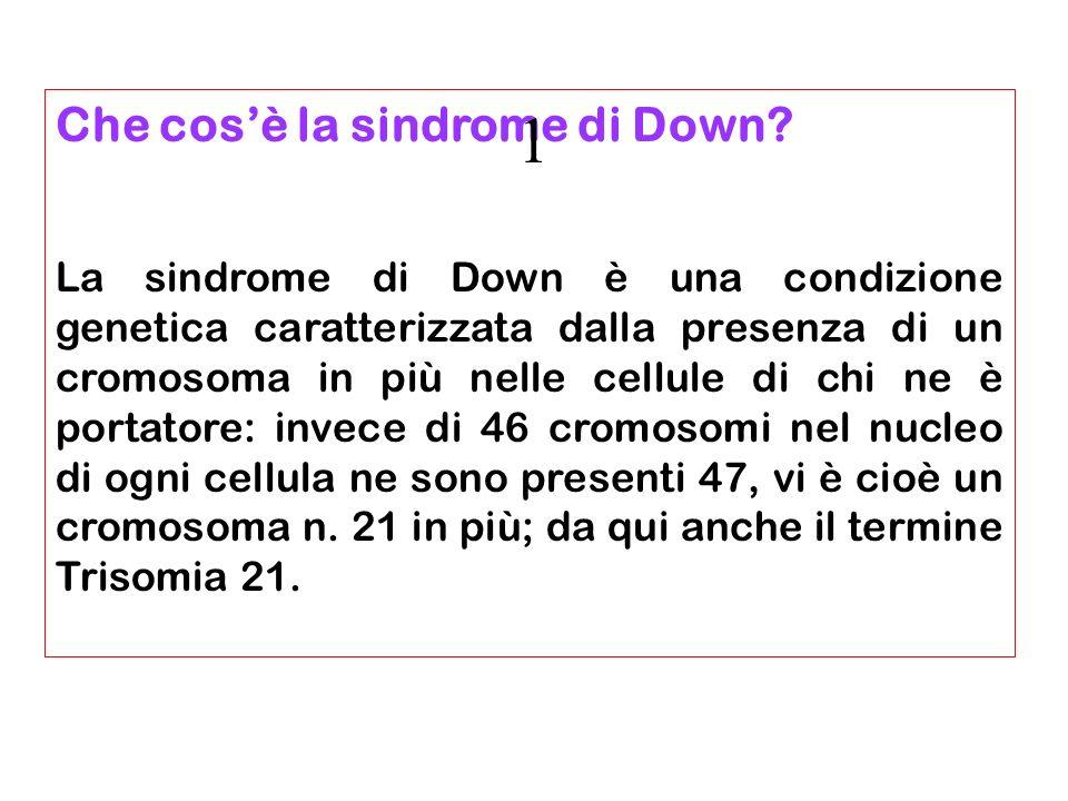 Aspetti epidemiologici Incidenza circa 1:800 nati vivi il 75-80% dei feti con sindrome di Down esitano in aborto spontaneo Prevalenza 38.000 soggetti con Sindrome di Down in Italia 2/3 con età superiore ai 25 anni