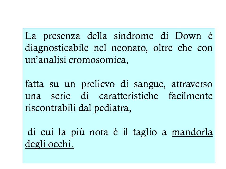 La presenza della sindrome di Down è diagnosticabile nel neonato, oltre che con unanalisi cromosomica, fatta su un prelievo di sangue, attraverso una