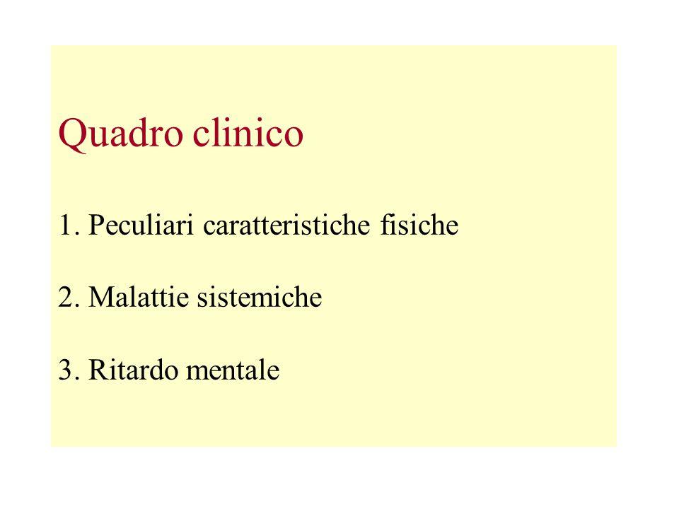 Quadro clinico 1. Peculiari caratteristiche fisiche 2. Malattie sistemiche 3. Ritardo mentale