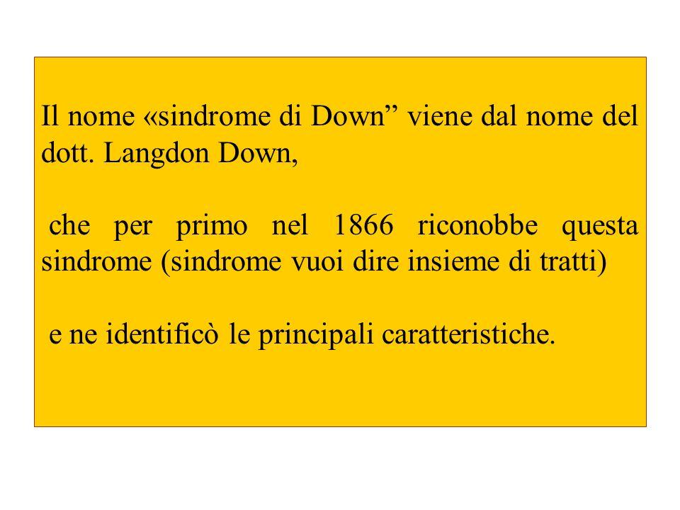Il nome «sindrome di Down viene dal nome del dott. Langdon Down, che per primo nel 1866 riconobbe questa sindrome (sindrome vuoi dire insieme di tratt