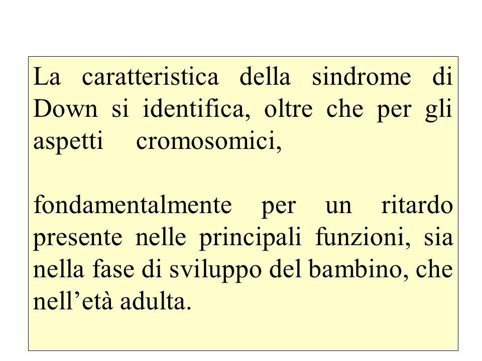 La caratteristica della sindrome di Down si identifica, oltre che per gli aspetti cromosomici, fondamentalmente per un ritardo presente nelle principa
