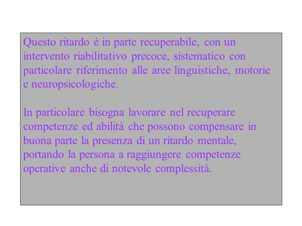 Questo ritardo è in parte recuperabile, con un intervento riabilitativo precoce, sistematico con particolare riferimento alle aree linguistiche, motor