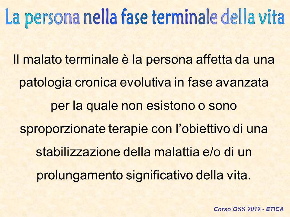 Corso OSS 2012 - ETICA Il malato terminale è la persona affetta da una patologia cronica evolutiva in fase avanzata per la quale non esistono o sono s
