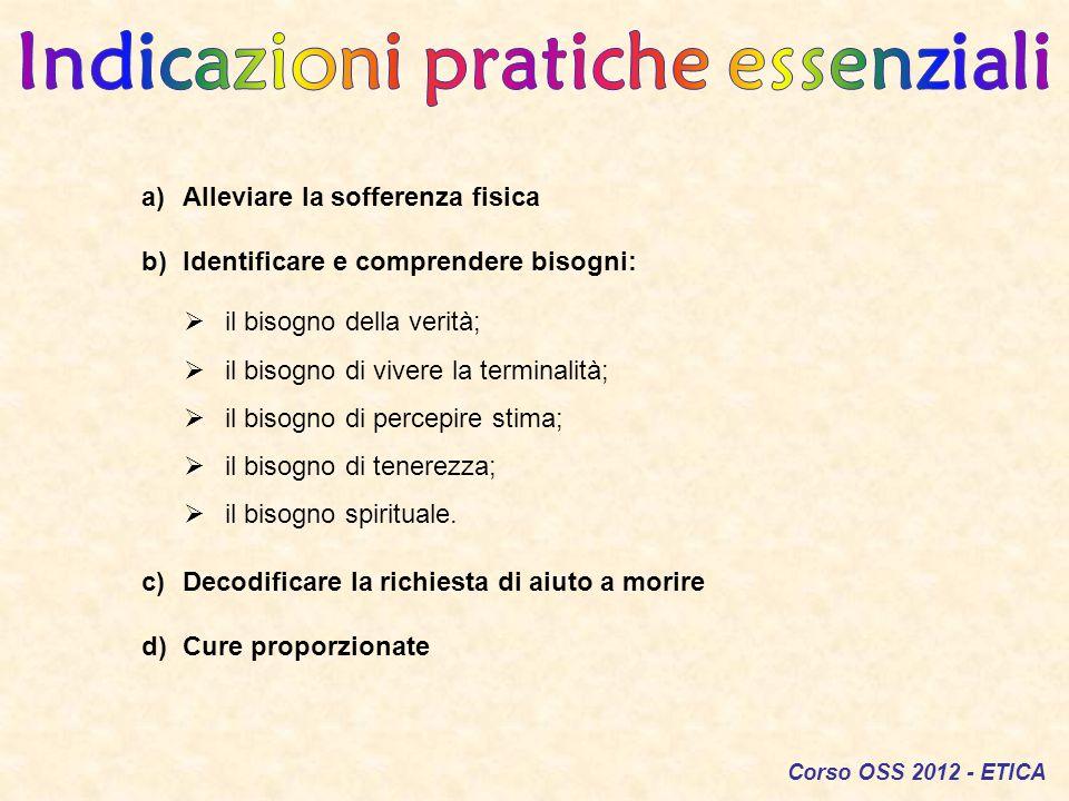 Corso OSS 2012 - ETICA a)Alleviare la sofferenza fisica b)Identificare e comprendere bisogni: c)Decodificare la richiesta di aiuto a morire d)Cure pro
