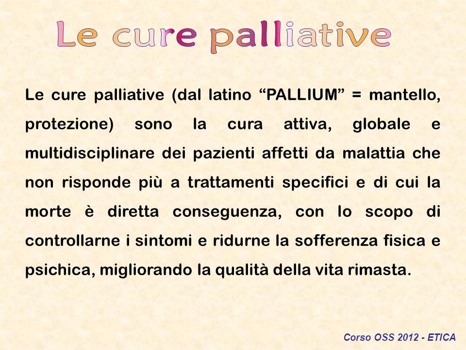 Corso OSS 2012 - ETICA Le cure palliative (dal latino PALLIUM = mantello, protezione) sono la cura attiva, globale e multidisciplinare dei pazienti af