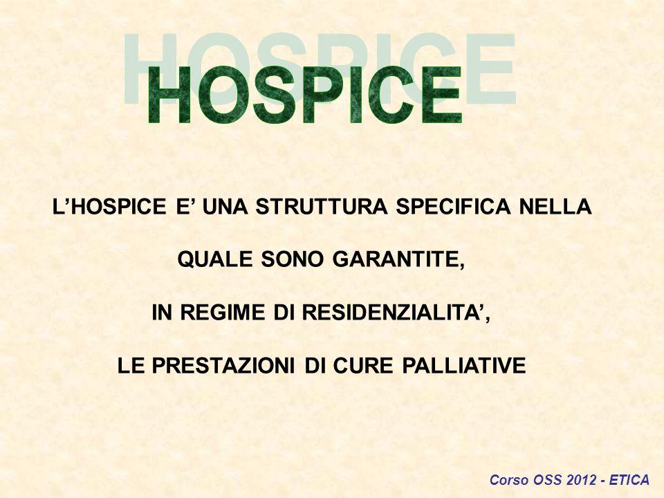 Corso OSS 2012 - ETICA LHOSPICE E UNA STRUTTURA SPECIFICA NELLA QUALE SONO GARANTITE, IN REGIME DI RESIDENZIALITA, LE PRESTAZIONI DI CURE PALLIATIVE