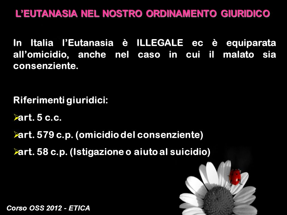 Corso OSS 2012 - ETICA LEUTANASIA NEL NOSTRO ORDINAMENTO GIURIDICO In Italia lEutanasia è ILLEGALE ec è equiparata allomicidio, anche nel caso in cui