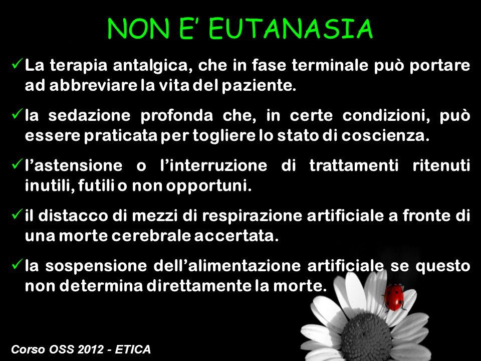 Corso OSS 2012 - ETICA NON E EUTANASIA La terapia antalgica, che in fase terminale può portare ad abbreviare la vita del paziente. la sedazione profon