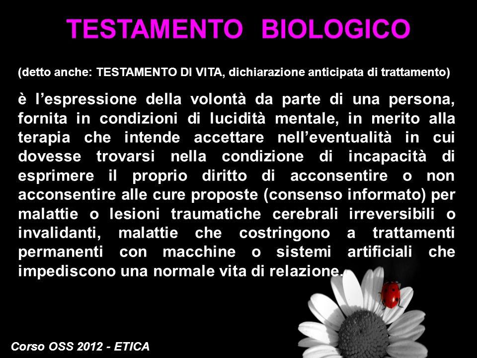 Corso OSS 2012 - ETICA TESTAMENTO BIOLOGICO (detto anche: TESTAMENTO DI VITA, dichiarazione anticipata di trattamento) è lespressione della volontà da
