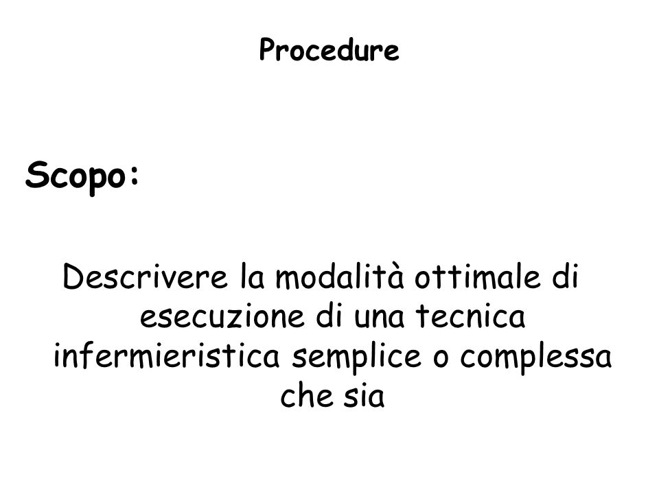 Procedure Scopo: Descrivere la modalità ottimale di esecuzione di una tecnica infermieristica semplice o complessa che sia