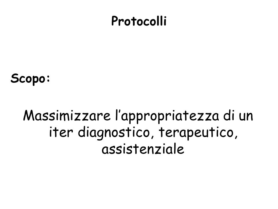 Protocolli Scopo: Massimizzare lappropriatezza di un iter diagnostico, terapeutico, assistenziale