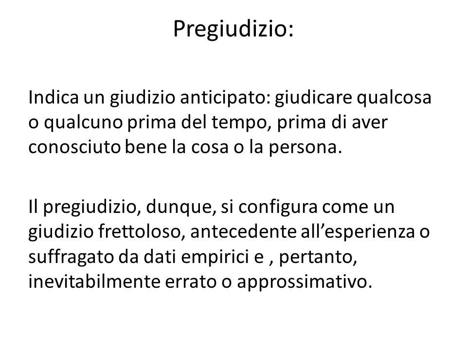 Pregiudizio: Indica un giudizio anticipato: giudicare qualcosa o qualcuno prima del tempo, prima di aver conosciuto bene la cosa o la persona. Il preg
