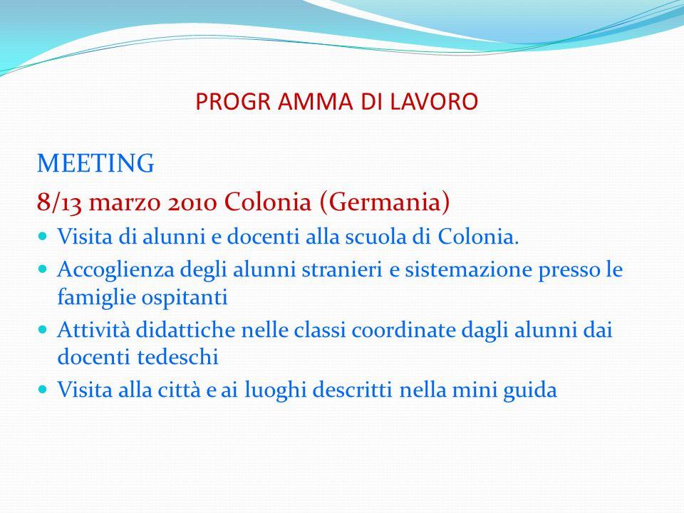 PROGR AMMA DI LAVORO MEETING 8/13 marzo 2010 Colonia (Germania) Visita di alunni e docenti alla scuola di Colonia. Accoglienza degli alunni stranieri