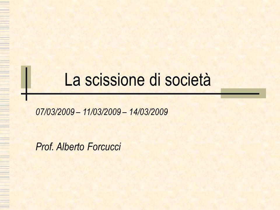La scissione di società 07/03/2009 – 11/03/2009 – 14/03/2009 Prof. Alberto Forcucci