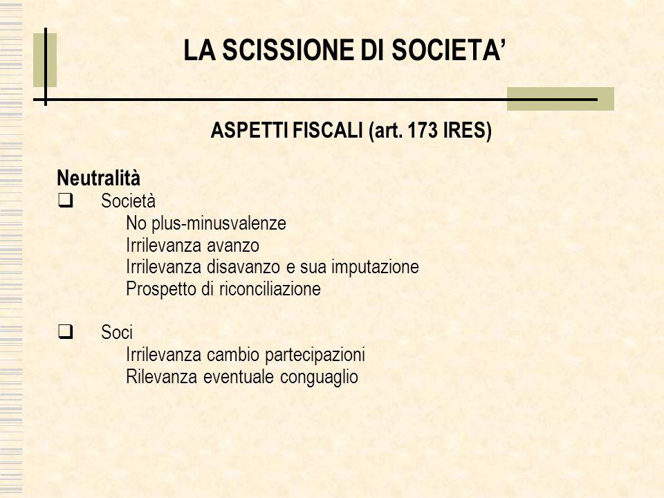 LA SCISSIONE DI SOCIETA ASPETTI FISCALI (art. 173 IRES) Neutralità Società No plus-minusvalenze Irrilevanza avanzo Irrilevanza disavanzo e sua imputaz