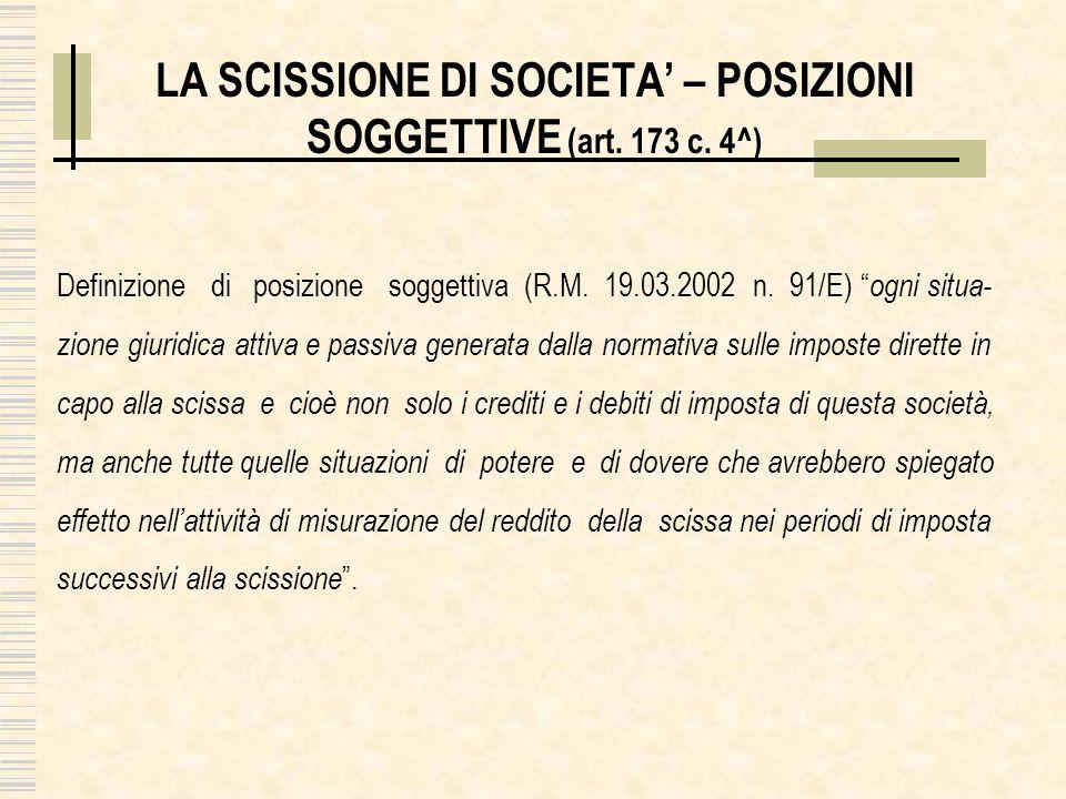 LA SCISSIONE DI SOCIETA – POSIZIONI SOGGETTIVE (art. 173 c. 4^) Definizione di posizione soggettiva (R.M. 19.03.2002 n. 91/E) ogni situa- zione giurid