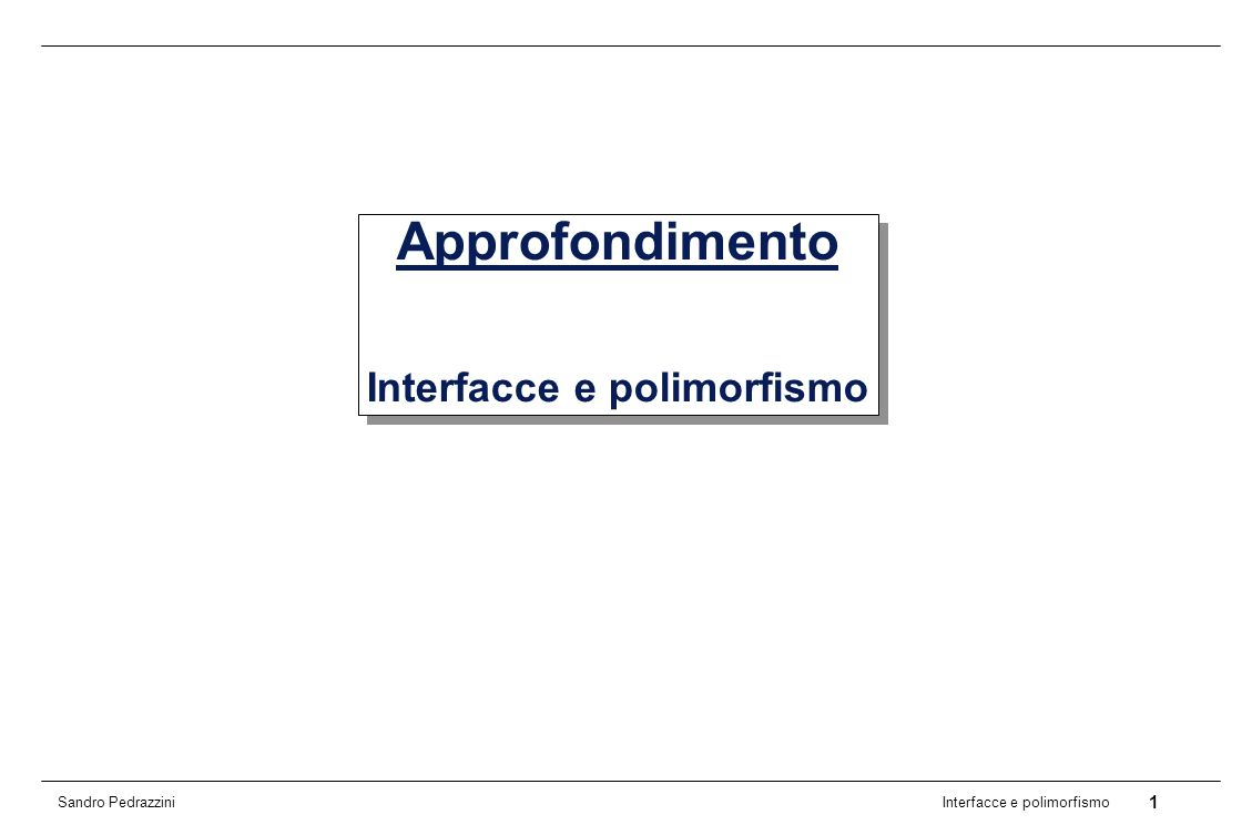22 Interfacce e polimorfismo Sandro Pedrazzini Comparable (4) Esempio 2: Realizzazione di una nuova classe public class Country implements Comparable { private String fName; private double fArea; public Country(String name, double area){ fName = name; fArea = area; } public String getName() { return fName; } public double getArea() { return fArea; } Criterio di ordinamento: dimensione della superficie del territorio public int compareTo(Country other) { if (fArea < other.getArea()){ return -1; } if (fArea > other.getArea()){ return 1; } return 0; }