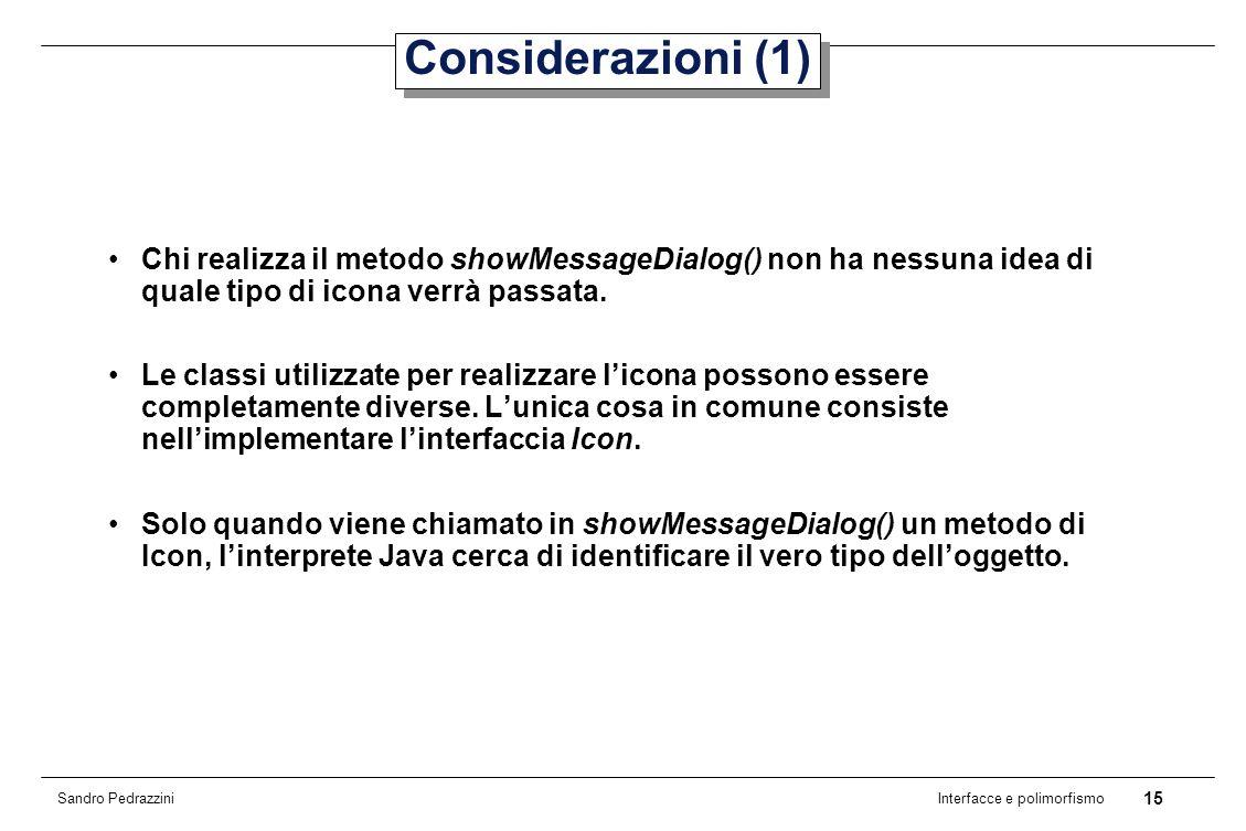 15 Interfacce e polimorfismo Sandro Pedrazzini Considerazioni (1) Chi realizza il metodo showMessageDialog() non ha nessuna idea di quale tipo di icona verrà passata.