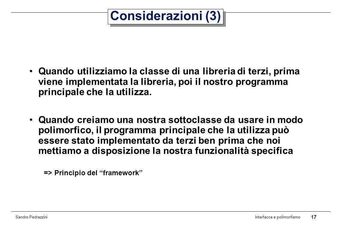 17 Interfacce e polimorfismo Sandro Pedrazzini Considerazioni (3) Quando utilizziamo la classe di una libreria di terzi, prima viene implementata la libreria, poi il nostro programma principale che la utilizza.