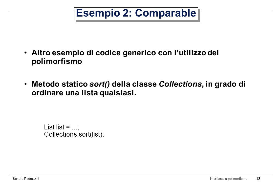 18 Interfacce e polimorfismo Sandro Pedrazzini Esempio 2: Comparable Altro esempio di codice generico con lutilizzo del polimorfismo Metodo statico sort() della classe Collections, in grado di ordinare una lista qualsiasi.