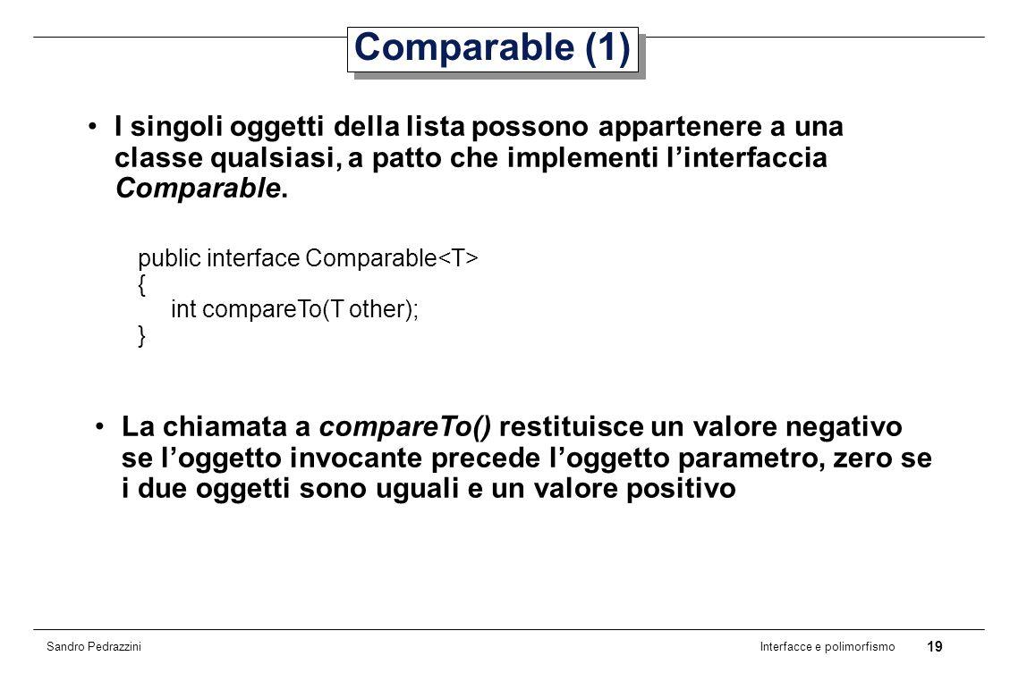 19 Interfacce e polimorfismo Sandro Pedrazzini Comparable (1) I singoli oggetti della lista possono appartenere a una classe qualsiasi, a patto che implementi linterfaccia Comparable.
