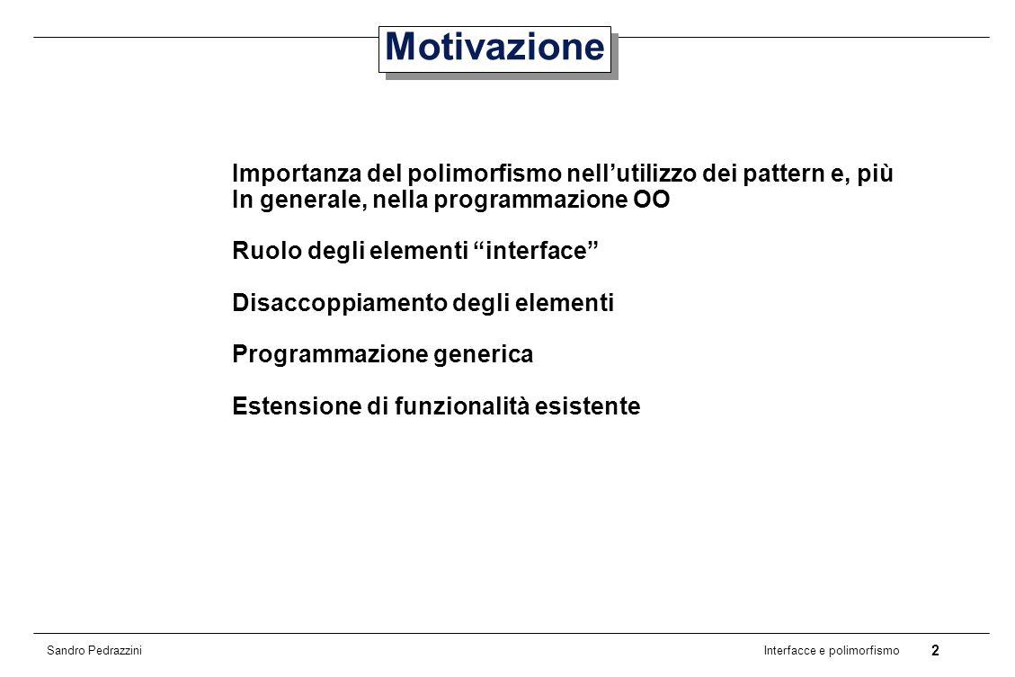 2 Interfacce e polimorfismo Sandro Pedrazzini Motivazione Importanza del polimorfismo nellutilizzo dei pattern e, più In generale, nella programmazione OO Ruolo degli elementi interface Disaccoppiamento degli elementi Programmazione generica Estensione di funzionalità esistente