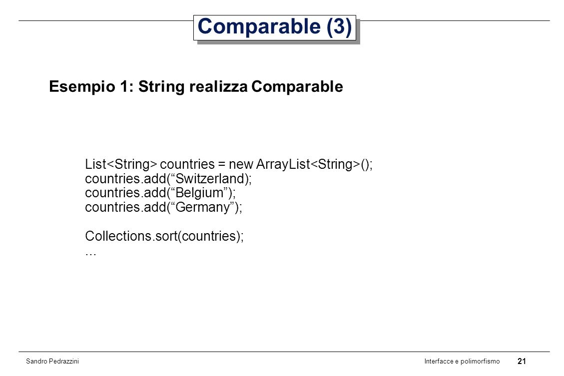 21 Interfacce e polimorfismo Sandro Pedrazzini Comparable (3) Esempio 1: String realizza Comparable List countries = new ArrayList (); countries.add(Switzerland); countries.add(Belgium); countries.add(Germany); Collections.sort(countries);...