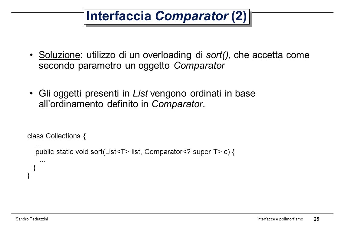 25 Interfacce e polimorfismo Sandro Pedrazzini Interfaccia Comparator (2) Soluzione: utilizzo di un overloading di sort(), che accetta come secondo parametro un oggetto Comparator Gli oggetti presenti in List vengono ordinati in base allordinamento definito in Comparator.